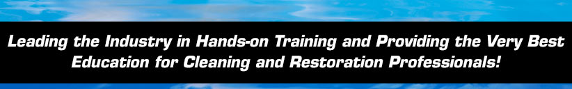 Leading the Industry in Hands-on Training and Providing the Very Best Education for Cleaning and Restoration Professionals!
